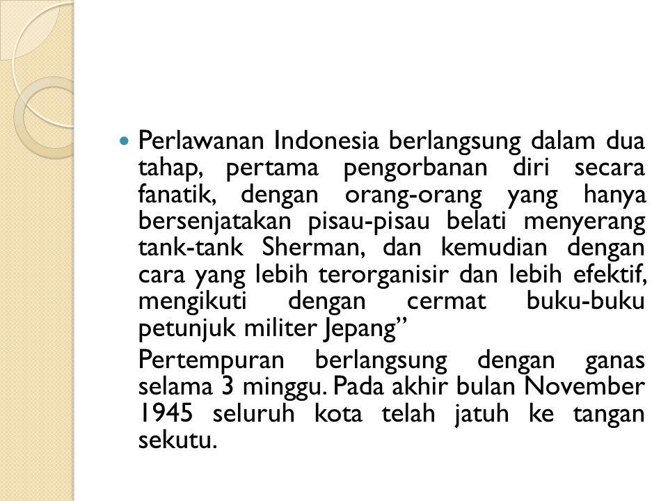 Perlawanan Indonesia berlangsung dalam dua tahap, pertama pengorbanan diri secara fanatik, dengan orang-orang yang hanya bersenjatakan pisau-pisau belati menyerang tank-tank Sherman, dan kemudian dengan cara yang lebih terorganisir dan lebih efektif, mengikuti dengan cermat buku-buku petunjuk militer Jepang