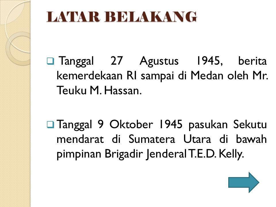 LATAR BELAKANG Tanggal 27 Agustus 1945, berita kemerdekaan RI sampai di Medan oleh Mr. Teuku M. Hassan.