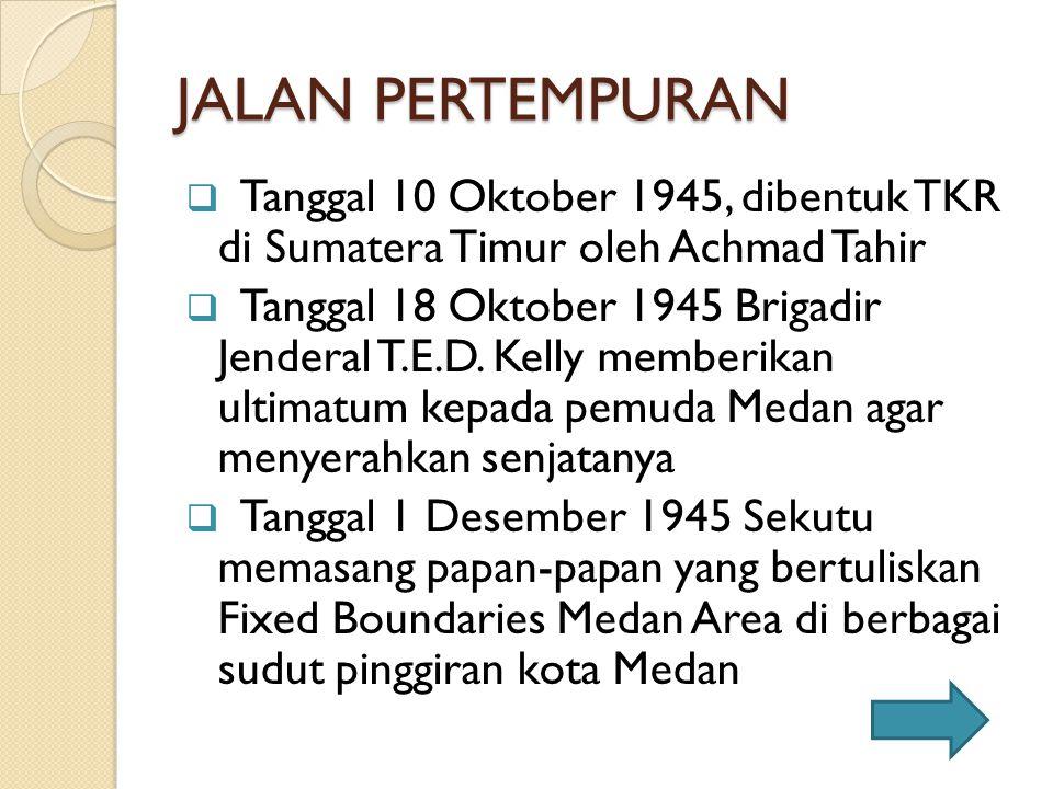 JALAN PERTEMPURAN Tanggal 10 Oktober 1945, dibentuk TKR di Sumatera Timur oleh Achmad Tahir.