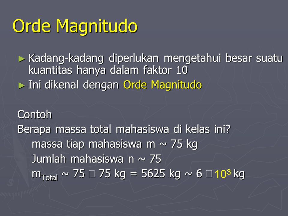 Orde Magnitudo Kadang-kadang diperlukan mengetahui besar suatu kuantitas hanya dalam faktor 10. Ini dikenal dengan Orde Magnitudo.
