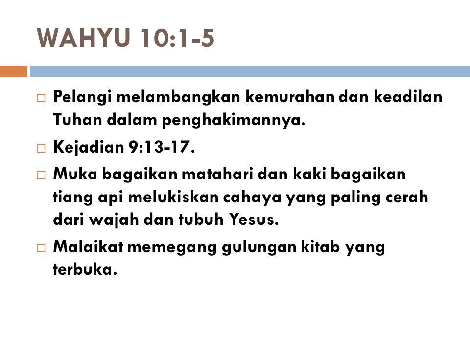 WAHYU 10:1-5 Pelangi melambangkan kemurahan dan keadilan Tuhan dalam penghakimannya. Kejadian 9:13-17.