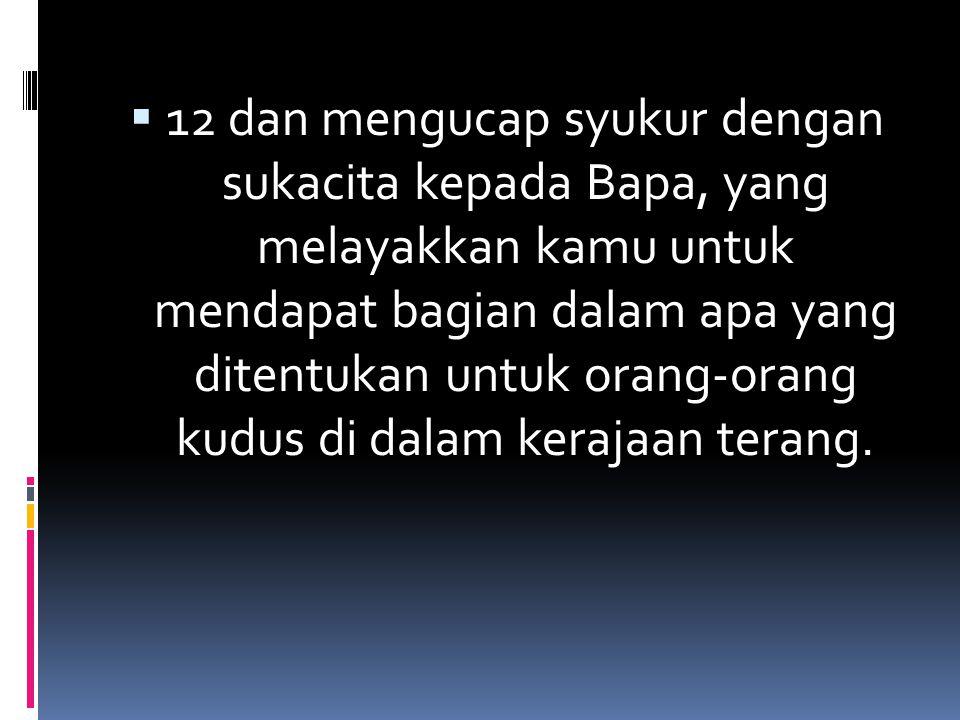 12 dan mengucap syukur dengan sukacita kepada Bapa, yang melayakkan kamu untuk mendapat bagian dalam apa yang ditentukan untuk orang-orang kudus di dalam kerajaan terang.