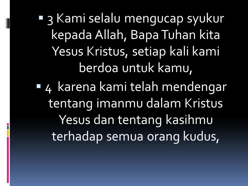 3 Kami selalu mengucap syukur kepada Allah, Bapa Tuhan kita Yesus Kristus, setiap kali kami berdoa untuk kamu,