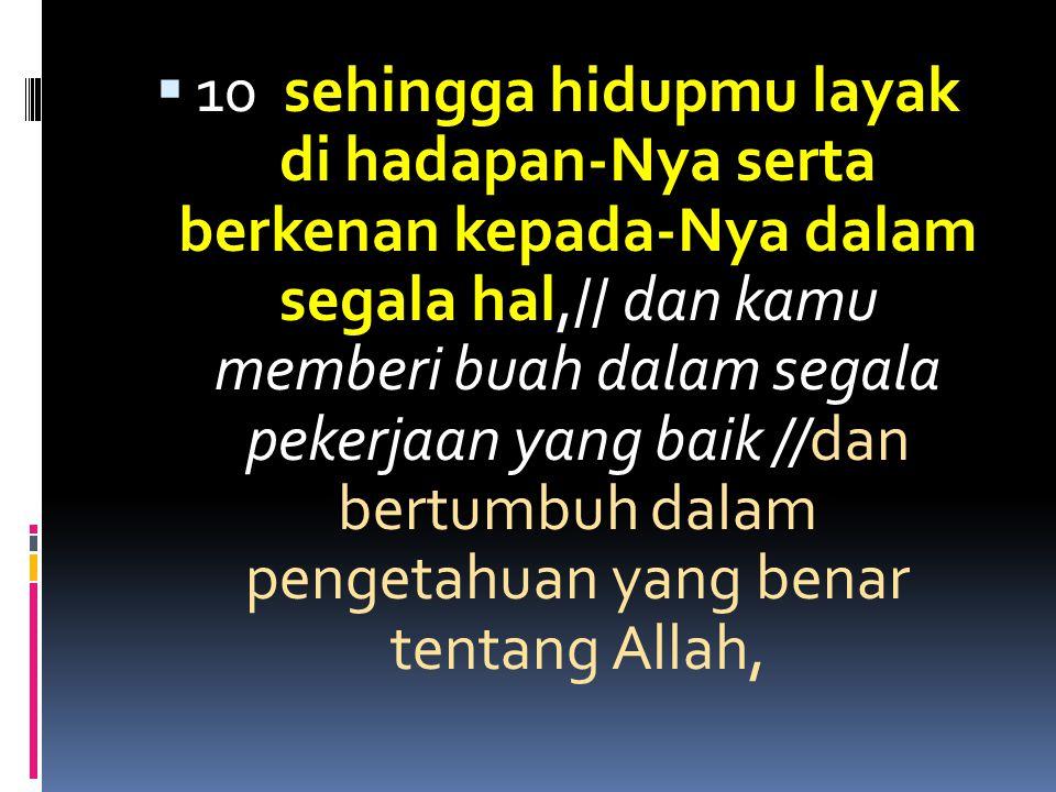 10 sehingga hidupmu layak di hadapan-Nya serta berkenan kepada-Nya dalam segala hal,// dan kamu memberi buah dalam segala pekerjaan yang baik //dan bertumbuh dalam pengetahuan yang benar tentang Allah,