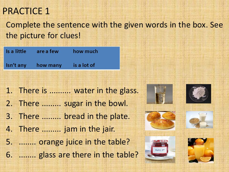 PRACTICE 1 Complete the sentence with the given words in the box. See the picture for clues! There is .......... water in the glass.