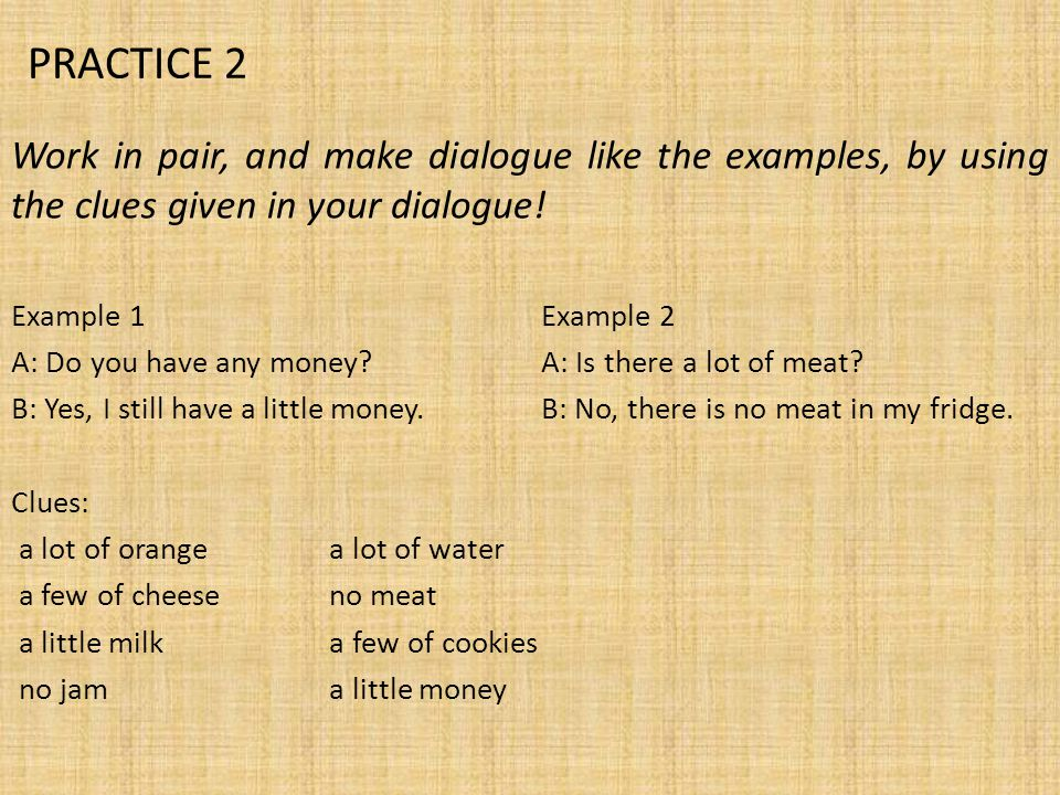 PRACTICE 2 Work in pair, and make dialogue like the examples, by using the clues given in your dialogue!