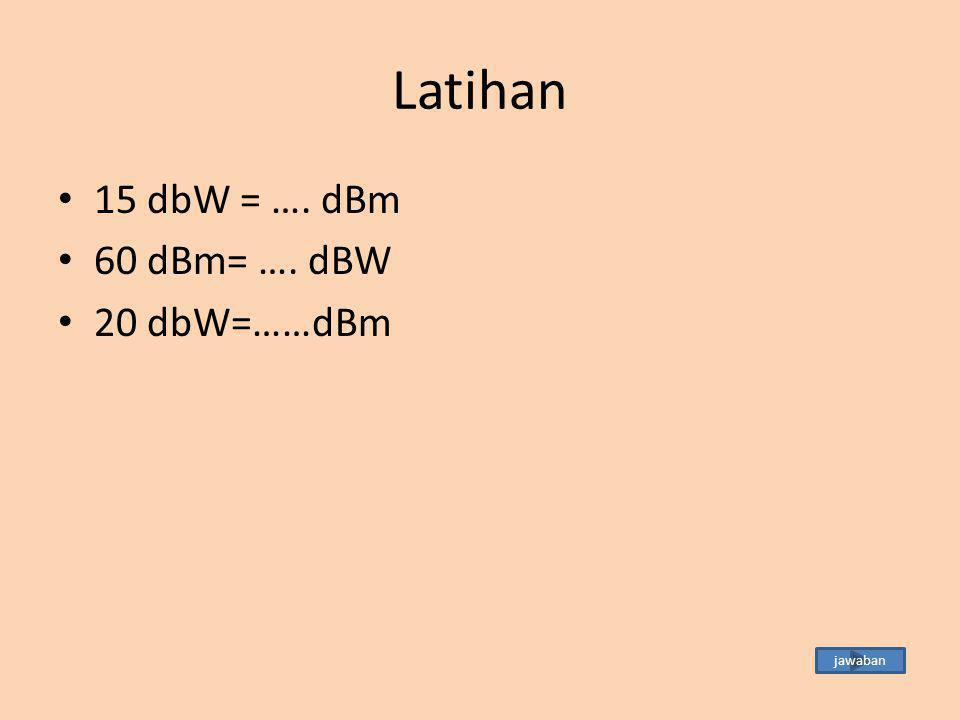 Latihan 15 dbW = …. dBm 60 dBm= …. dBW 20 dbW=……dBm jawaban