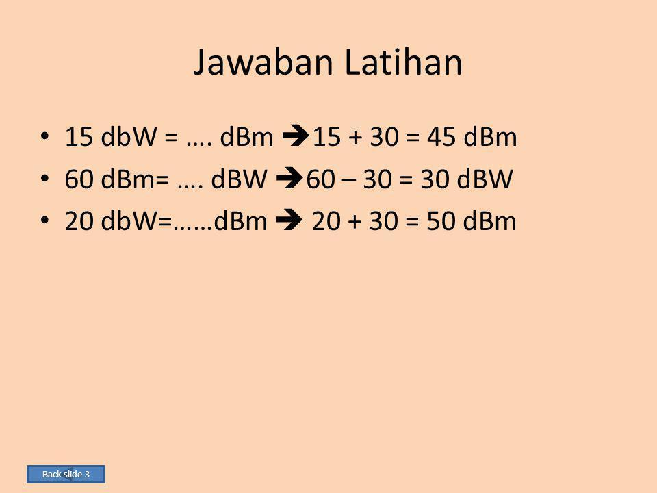 Jawaban Latihan 15 dbW = …. dBm 15 + 30 = 45 dBm