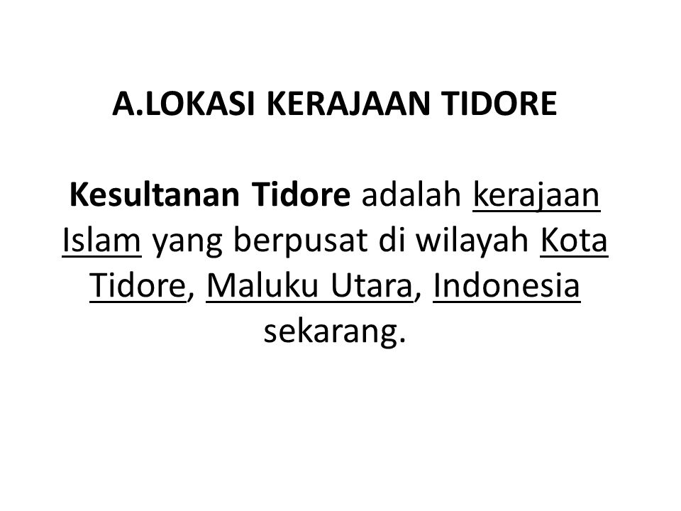 A.LOKASI KERAJAAN TIDORE Kesultanan Tidore adalah kerajaan Islam yang berpusat di wilayah Kota Tidore, Maluku Utara, Indonesia sekarang.