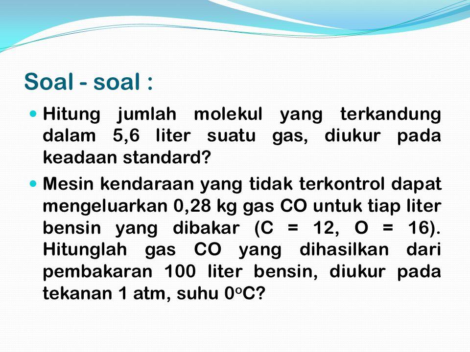 Soal - soal : Hitung jumlah molekul yang terkandung dalam 5,6 liter suatu gas, diukur pada keadaan standard