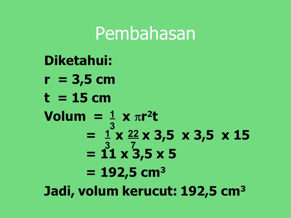 Pembahasan Diketahui: r = 3,5 cm t = 15 cm Volum = x r2t