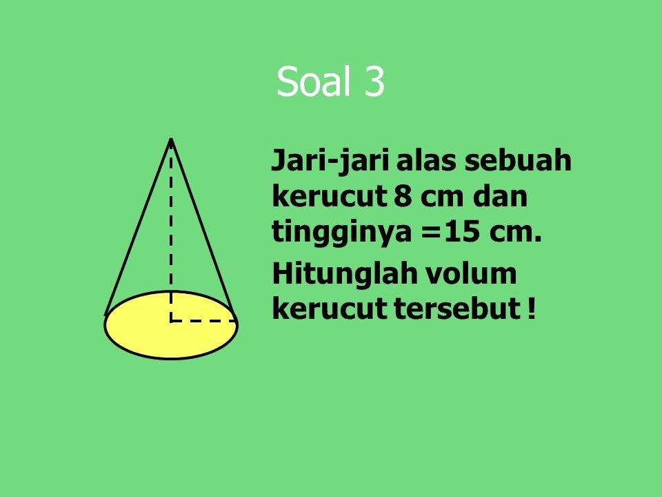 Soal 3 Jari-jari alas sebuah kerucut 8 cm dan tingginya =15 cm.