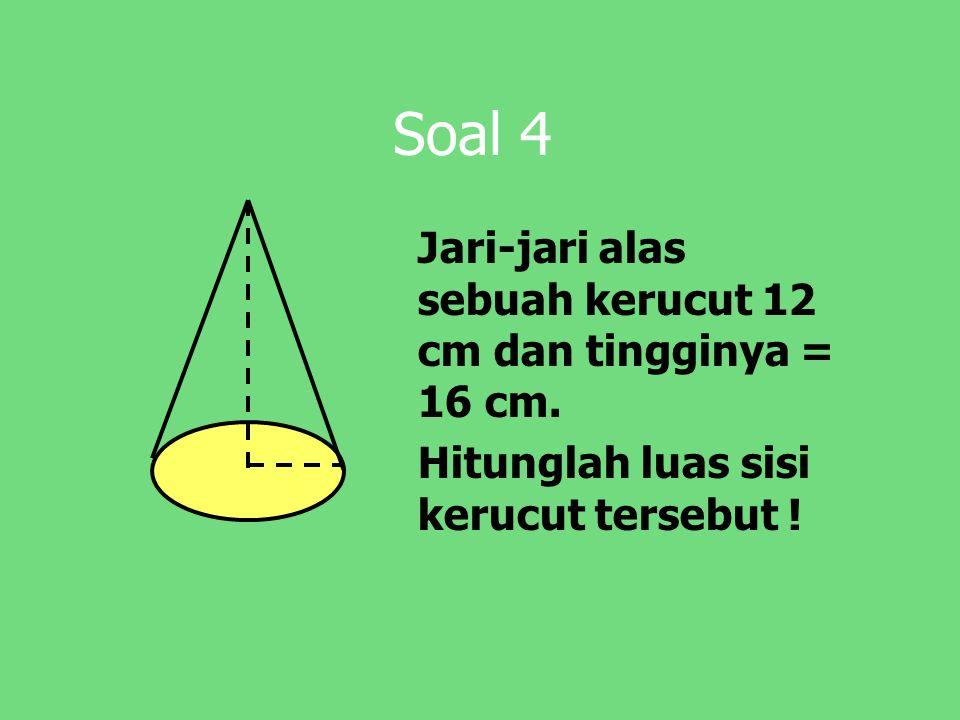 Soal 4 Jari-jari alas sebuah kerucut 12 cm dan tingginya = 16 cm.