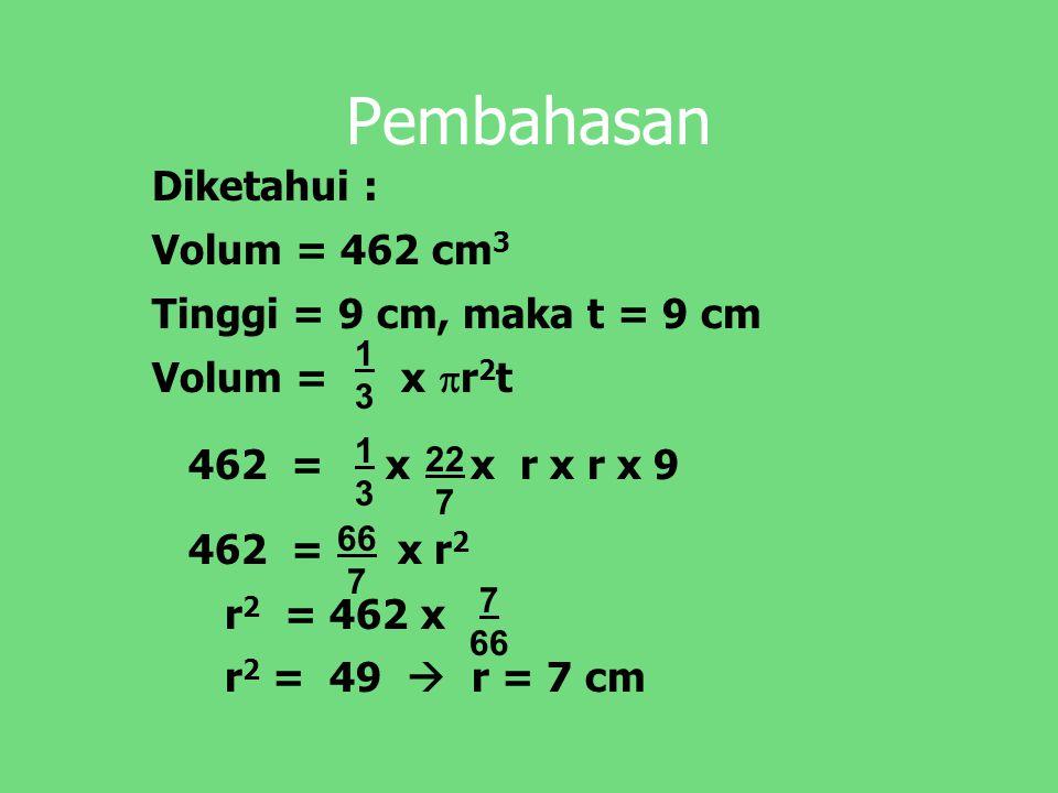 Pembahasan Diketahui : Volum = 462 cm3 Tinggi = 9 cm, maka t = 9 cm