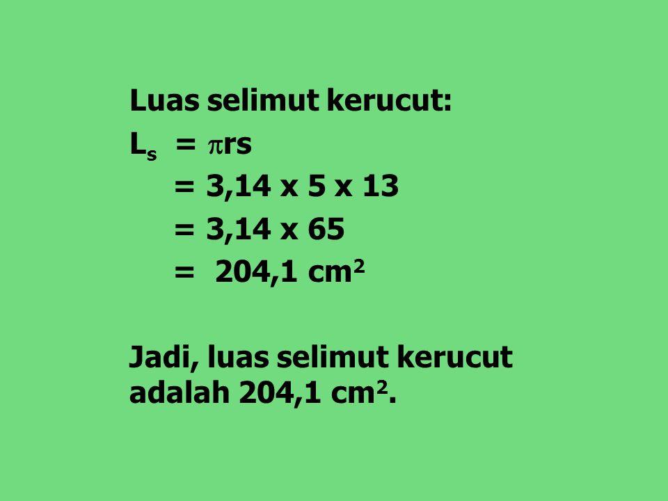 Luas selimut kerucut: Ls = rs. = 3,14 x 5 x 13.