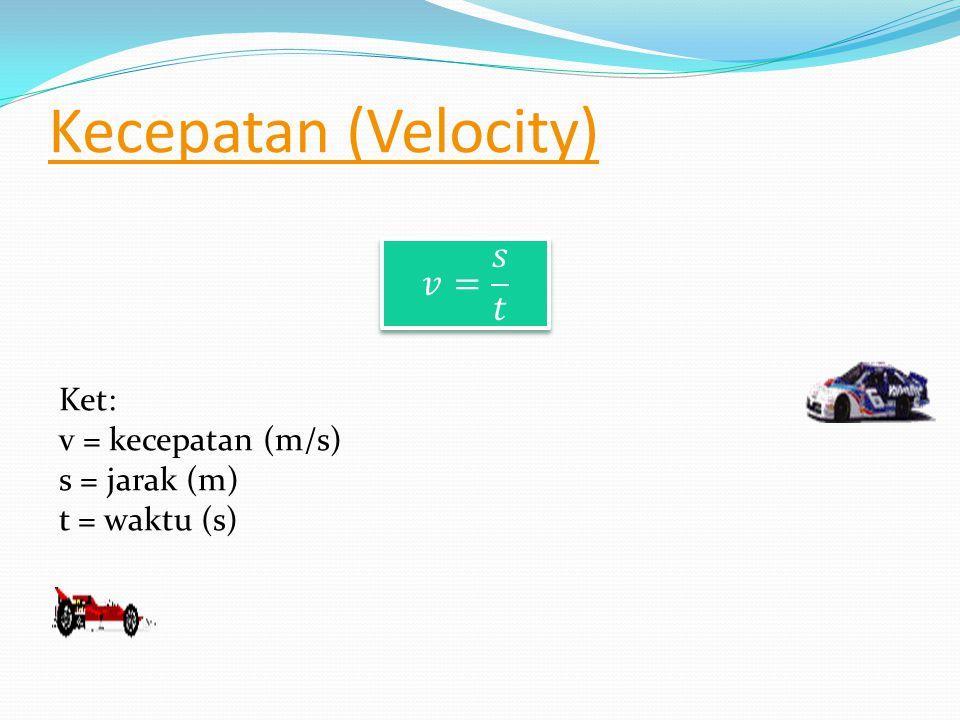 Kecepatan (Velocity) 𝑣= 𝑠 𝑡 Ket: v = kecepatan (m/s) s = jarak (m)