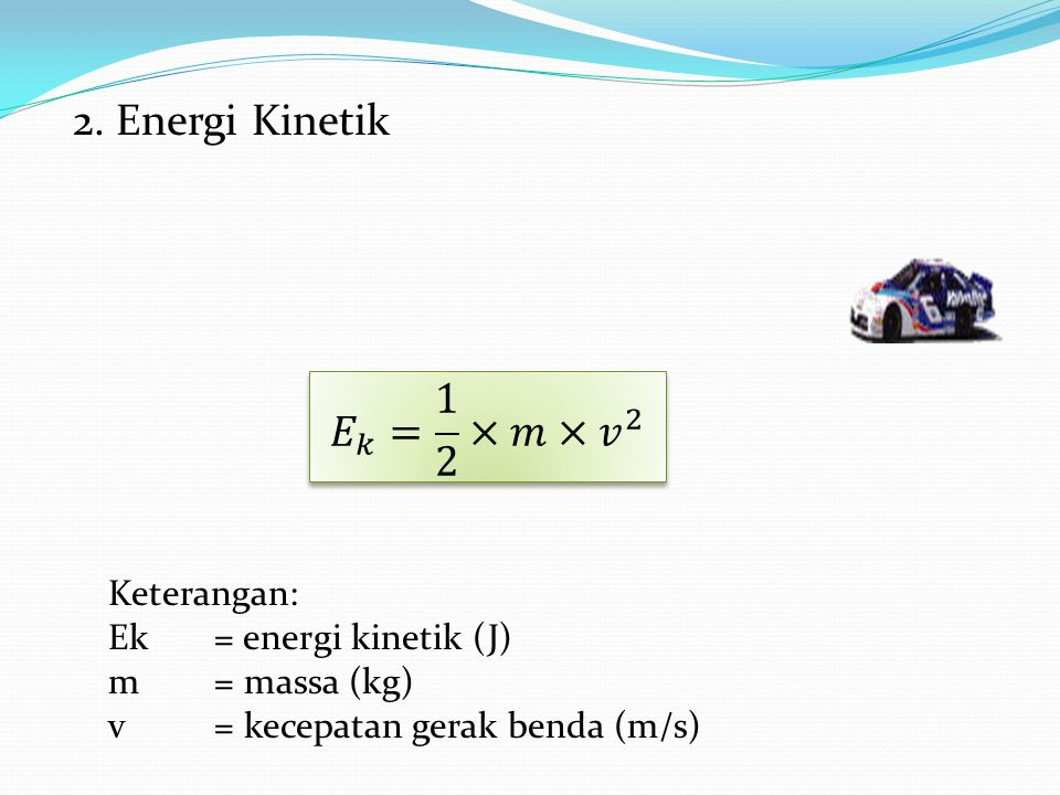 2. Energi Kinetik 𝐸 𝑘 = 1 2 ×𝑚× 𝑣 2 Keterangan: