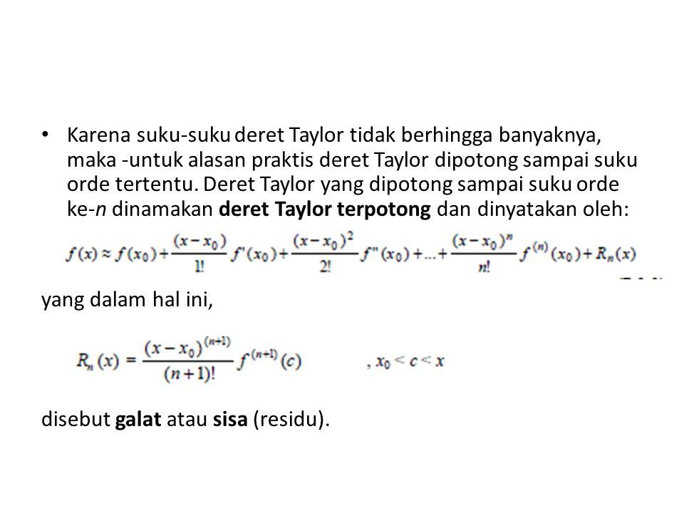 Karena suku-suku deret Taylor tidak berhingga banyaknya, maka -untuk alasan praktis deret Taylor dipotong sampai suku orde tertentu. Deret Taylor yang dipotong sampai suku orde ke-n dinamakan deret Taylor terpotong dan dinyatakan oleh: