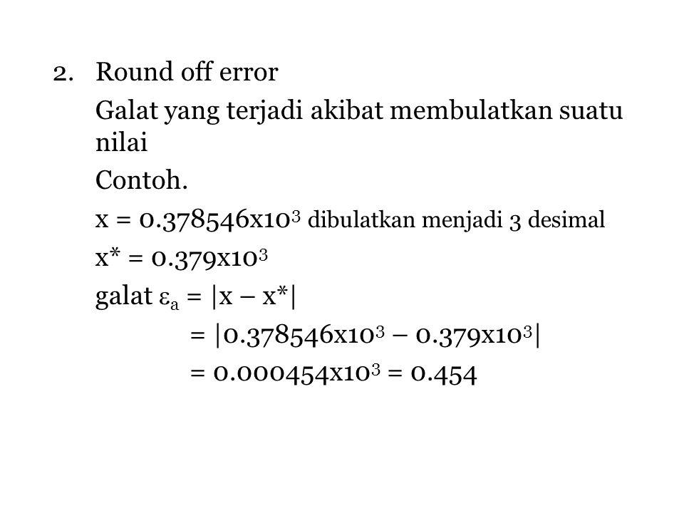 Round off error Galat yang terjadi akibat membulatkan suatu nilai. Contoh. x = 0.378546x103 dibulatkan menjadi 3 desimal.