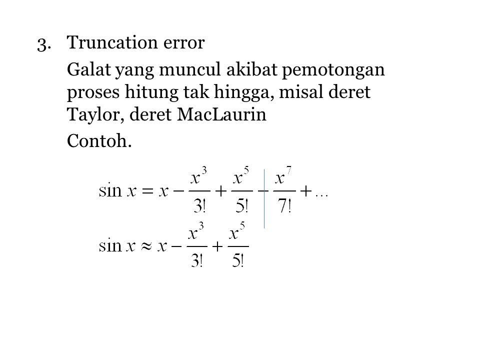 Truncation error Galat yang muncul akibat pemotongan proses hitung tak hingga, misal deret Taylor, deret MacLaurin.