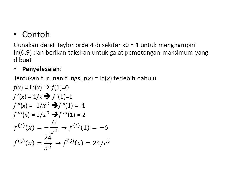 Contoh Gunakan deret Taylor orde 4 di sekitar x0 = 1 untuk menghampiri ln(0.9) dan berikan taksiran untuk galat pemotongan maksimum yang dibuat.