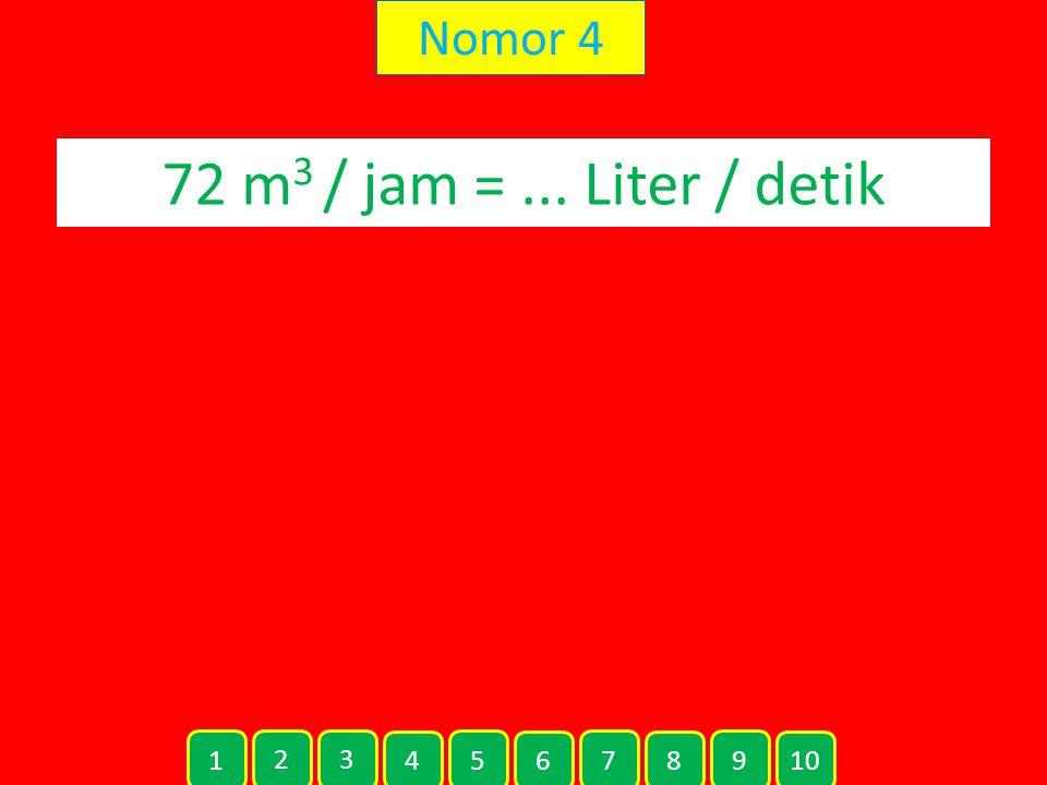 Nomor 4 72 m3 / jam = ... Liter / detik 1 2 3 4 5 6 7 8 9 10