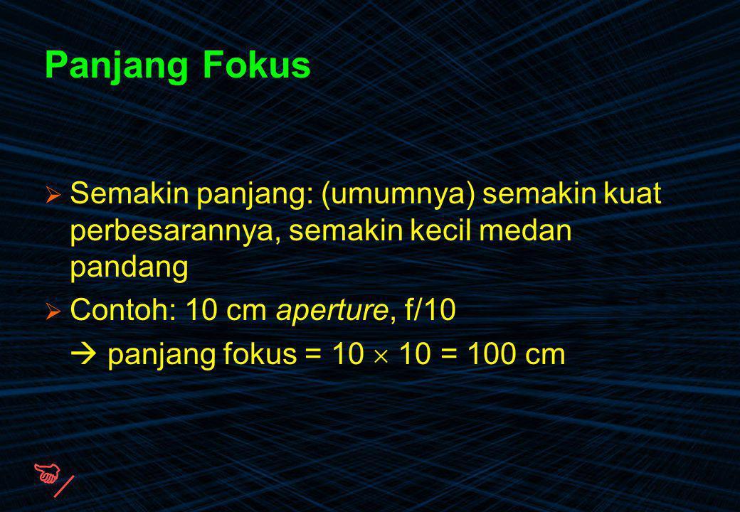 Panjang Fokus Semakin panjang: (umumnya) semakin kuat perbesarannya, semakin kecil medan pandang. Contoh: 10 cm aperture, f/10.