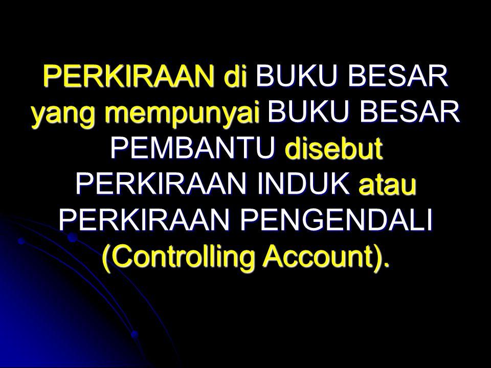 PERKIRAAN di BUKU BESAR yang mempunyai BUKU BESAR PEMBANTU disebut PERKIRAAN INDUK atau PERKIRAAN PENGENDALI (Controlling Account).