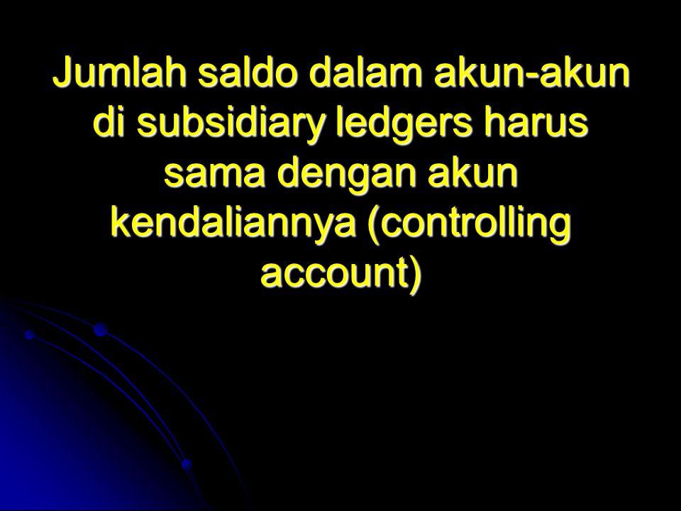 Jumlah saldo dalam akun-akun di subsidiary ledgers harus sama dengan akun kendaliannya (controlling account)