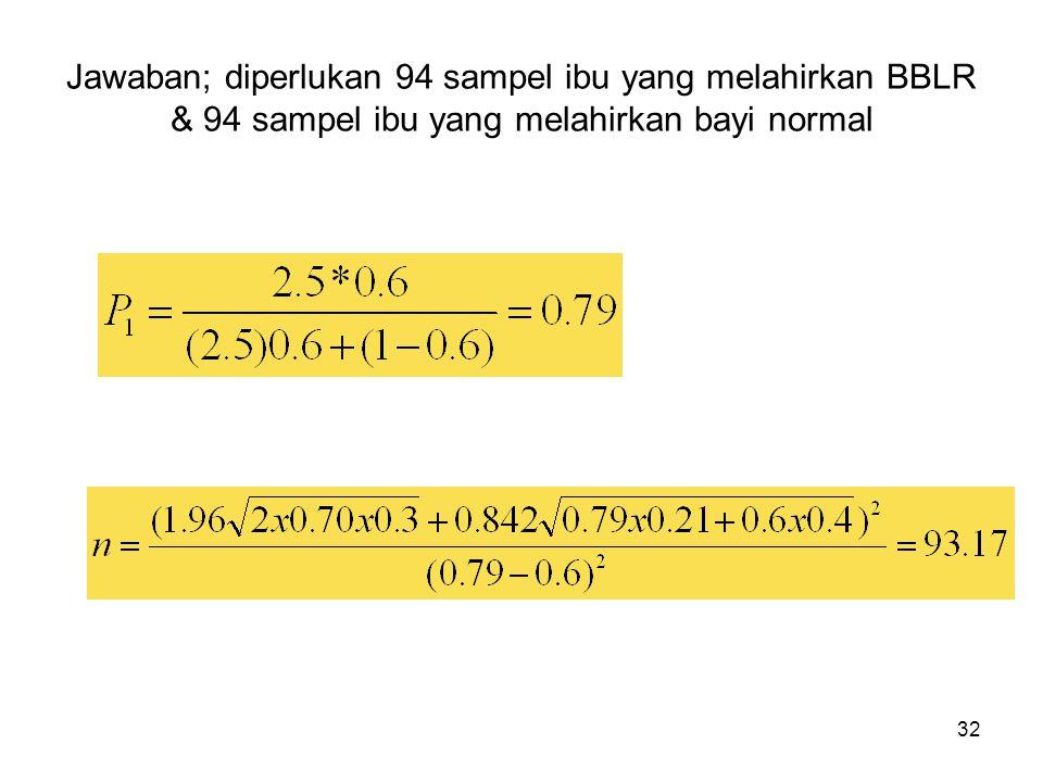 Jawaban; diperlukan 94 sampel ibu yang melahirkan BBLR & 94 sampel ibu yang melahirkan bayi normal