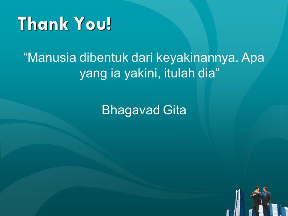 Thank You! Manusia dibentuk dari keyakinannya. Apa yang ia yakini, itulah dia Bhagavad Gita