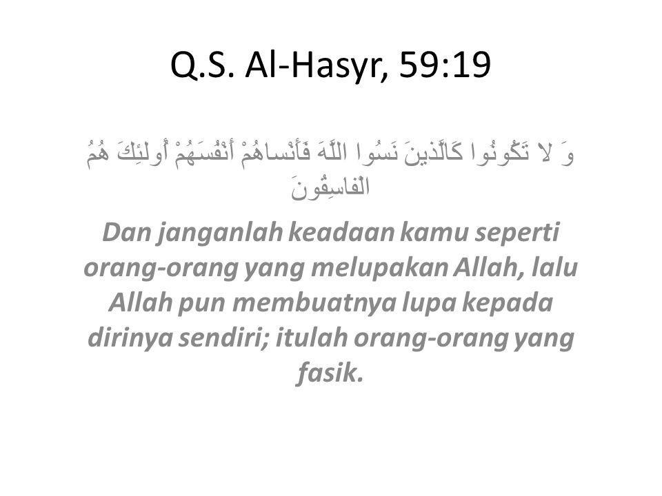 Q.S. Al-Hasyr, 59:19 وَ لا تَكُونُوا كَالَّذينَ نَسُوا اللَّهَ فَأَنْساهُمْ أَنْفُسَهُمْ أُولئِكَ هُمُ الْفاسِقُونَ