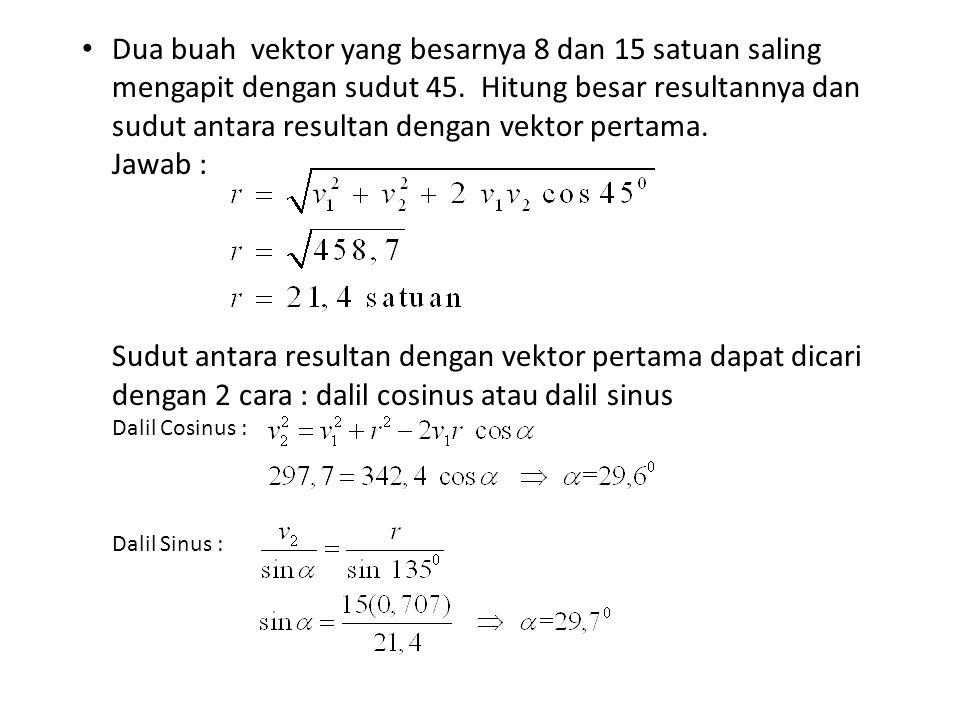 Dua buah vektor yang besarnya 8 dan 15 satuan saling mengapit dengan sudut 45. Hitung besar resultannya dan sudut antara resultan dengan vektor pertama.