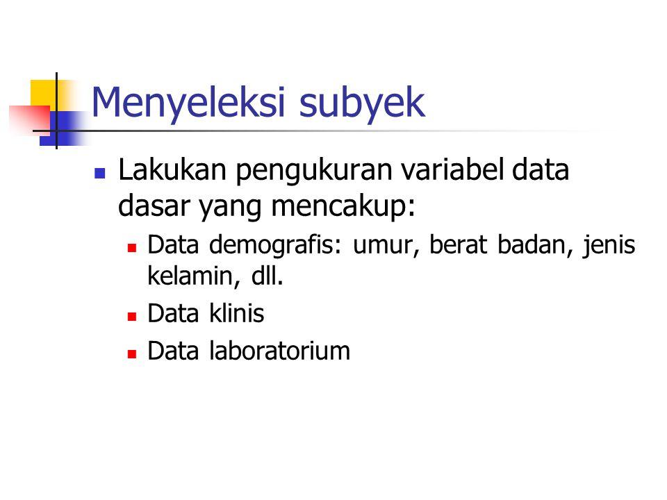 Menyeleksi subyek Lakukan pengukuran variabel data dasar yang mencakup: Data demografis: umur, berat badan, jenis kelamin, dll.