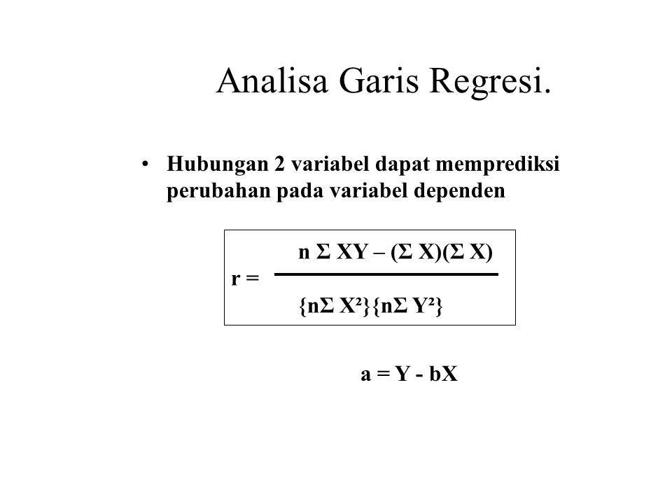 Analisa Garis Regresi. Hubungan 2 variabel dapat memprediksi perubahan pada variabel dependen. n Σ XY – (Σ X)(Σ X)