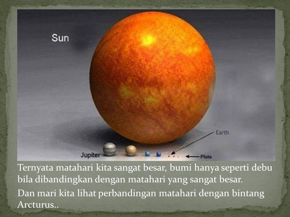 Ternyata matahari kita sangat besar, bumi hanya seperti debu bila dibandingkan dengan matahari yang sangat besar.