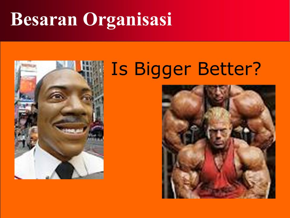 Besaran Organisasi Is Bigger Better