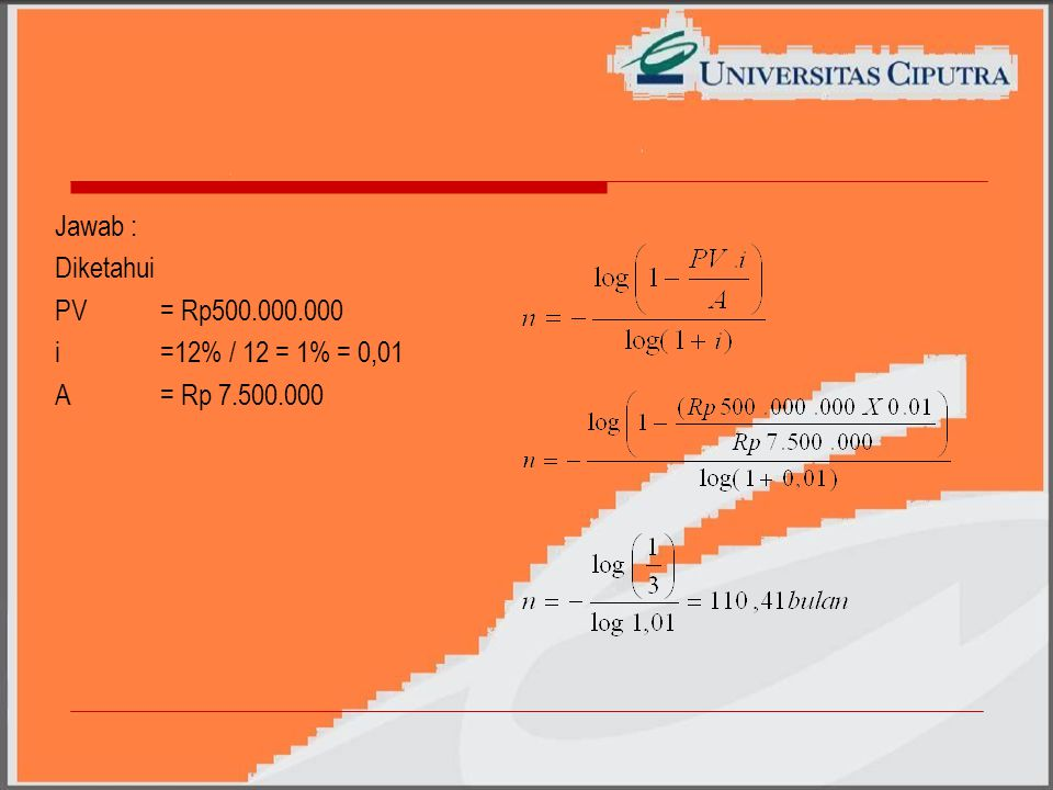 Jawab : Diketahui PV = Rp500.000.000 i =12% / 12 = 1% = 0,01 A = Rp 7.500.000
