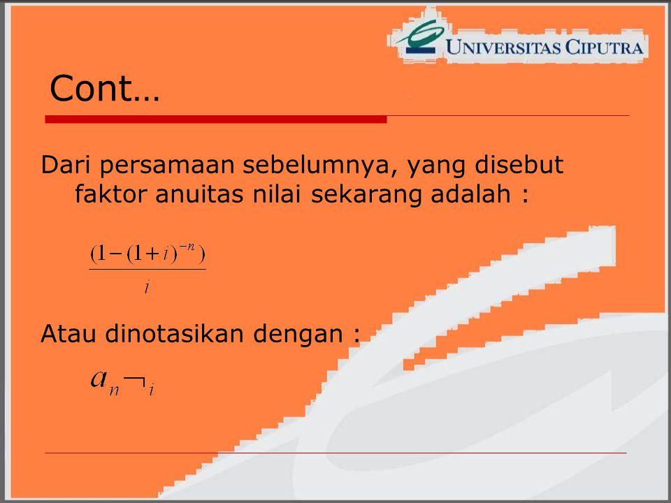 Cont… Dari persamaan sebelumnya, yang disebut faktor anuitas nilai sekarang adalah : Atau dinotasikan dengan :