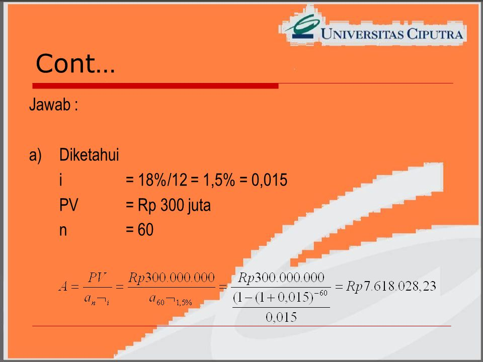 Cont… Jawab : a) Diketahui i = 18%/12 = 1,5% = 0,015 PV = Rp 300 juta