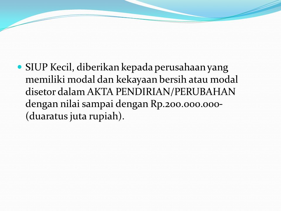 SIUP Kecil, diberikan kepada perusahaan yang memiliki modal dan kekayaan bersih atau modal disetor dalam AKTA PENDIRIAN/PERUBAHAN dengan nilai sampai dengan Rp.200.000.000- (duaratus juta rupiah).