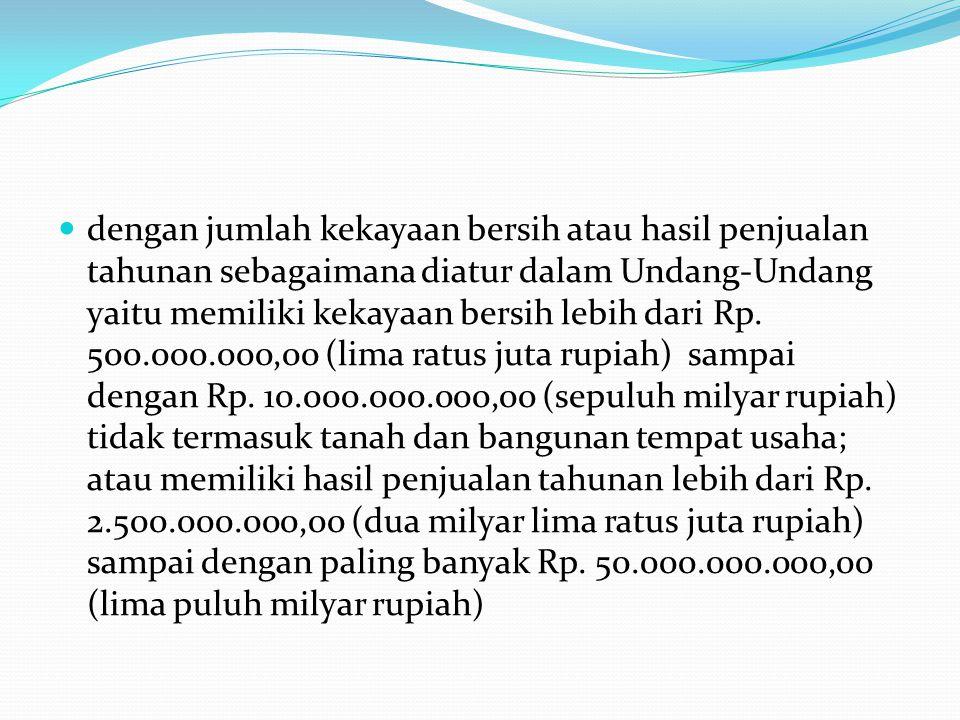 dengan jumlah kekayaan bersih atau hasil penjualan tahunan sebagaimana diatur dalam Undang-Undang yaitu memiliki kekayaan bersih lebih dari Rp.