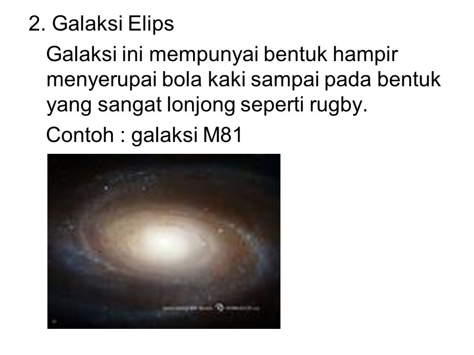 2. Galaksi Elips Galaksi ini mempunyai bentuk hampir menyerupai bola kaki sampai pada bentuk yang sangat lonjong seperti rugby.