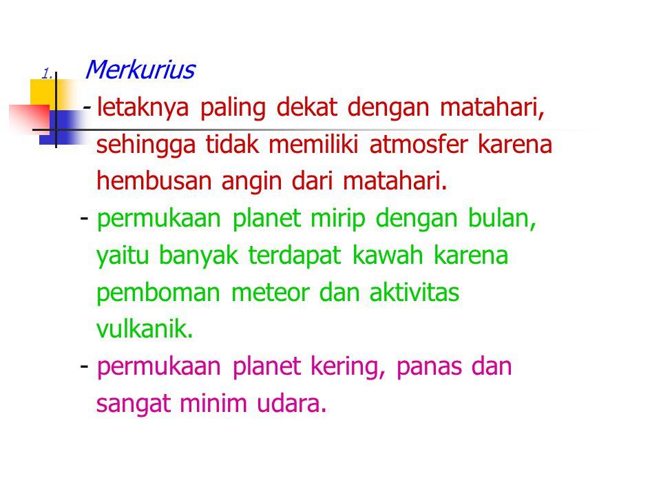Merkurius - letaknya paling dekat dengan matahari, sehingga tidak memiliki atmosfer karena. hembusan angin dari matahari.