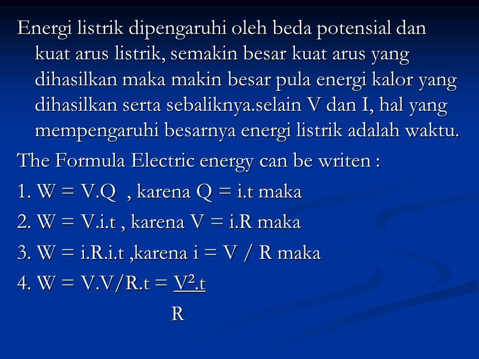 Energi listrik dipengaruhi oleh beda potensial dan kuat arus listrik, semakin besar kuat arus yang dihasilkan maka makin besar pula energi kalor yang dihasilkan serta sebaliknya.selain V dan I, hal yang mempengaruhi besarnya energi listrik adalah waktu.