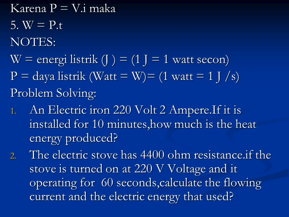 Karena P = V.i maka 5. W = P.t. NOTES: W = energi listrik (J ) = (1 J = 1 watt secon) P = daya listrik (Watt = W)= (1 watt = 1 J /s)