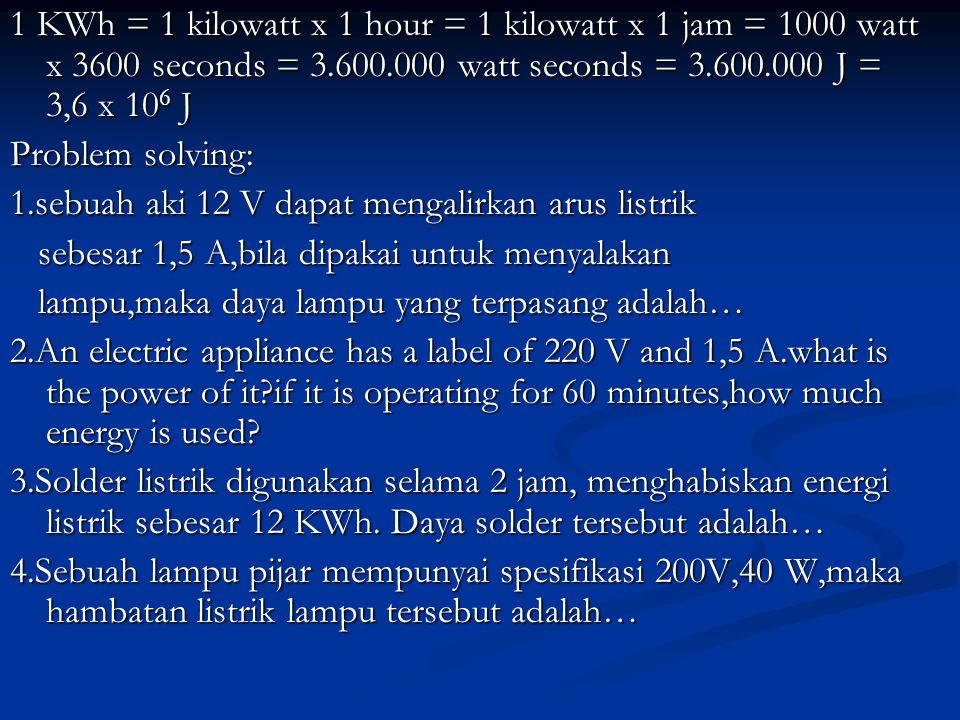 1 KWh = 1 kilowatt x 1 hour = 1 kilowatt x 1 jam = 1000 watt x 3600 seconds = 3.600.000 watt seconds = 3.600.000 J = 3,6 x 106 J