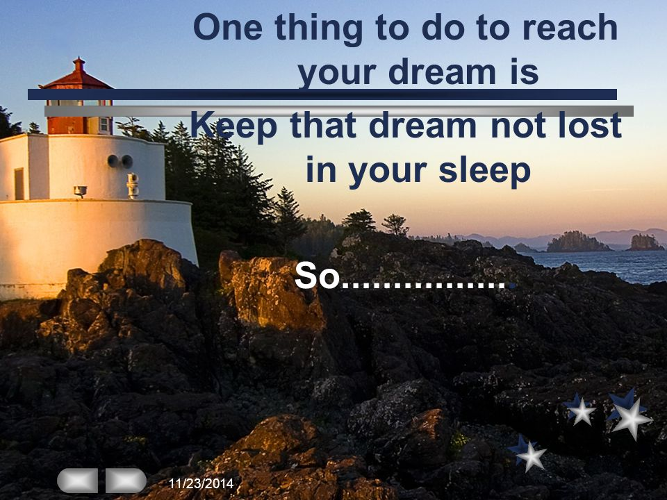 One thing to do to reach your dream is Keep that dream not lost in your sleep So.................
