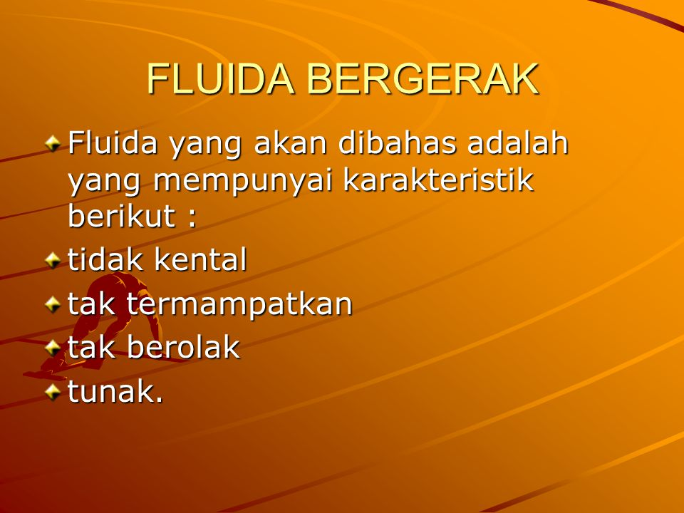 FLUIDA BERGERAK Fluida yang akan dibahas adalah yang mempunyai karakteristik berikut : tidak kental.