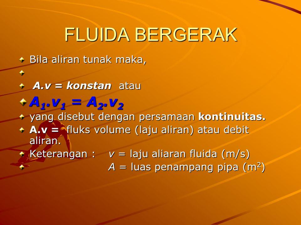 FLUIDA BERGERAK A1.v1 = A2.v2 Bila aliran tunak maka,